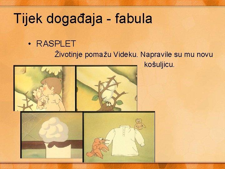 Tijek događaja - fabula • RASPLET Životinje pomažu Videku. Napravile su mu novu košuljicu.