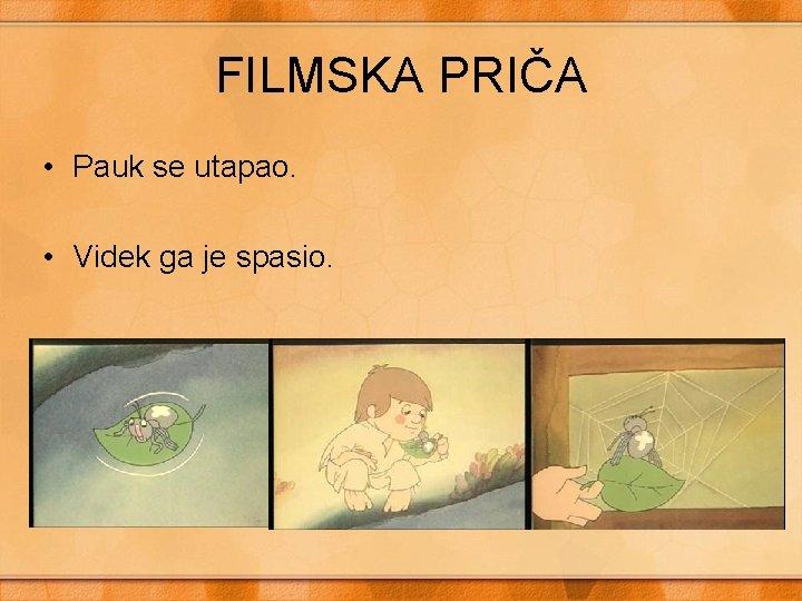 FILMSKA PRIČA • Pauk se utapao. • Videk ga je spasio.