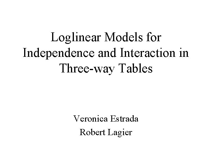 Loglinear Models for Independence and Interaction in Three-way Tables Veronica Estrada Robert Lagier