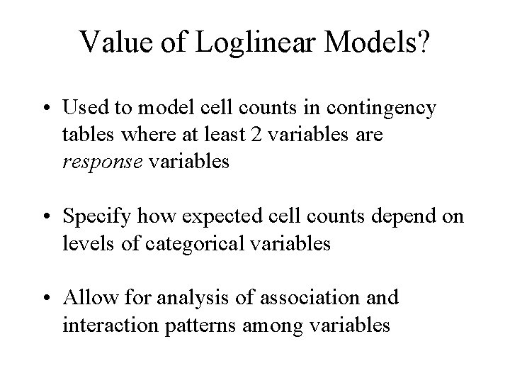 Value of Loglinear Models? • Used to model cell counts in contingency tables where