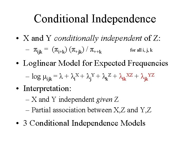 Conditional Independence • X and Y conditionally independent of Z: – πijk = (πi+k)