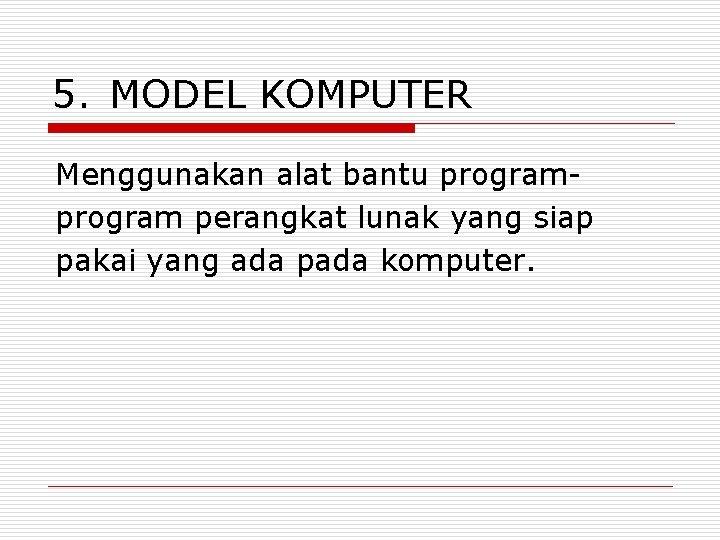 5. MODEL KOMPUTER Menggunakan alat bantu program perangkat lunak yang siap pakai yang ada