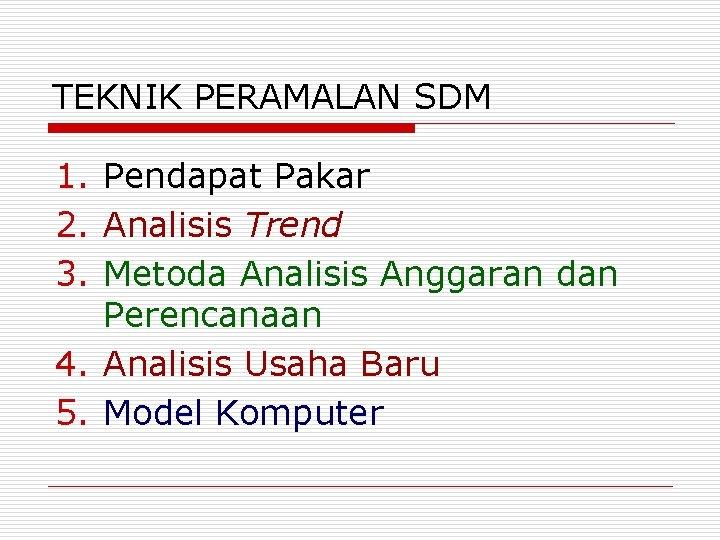 TEKNIK PERAMALAN SDM 1. Pendapat Pakar 2. Analisis Trend 3. Metoda Analisis Anggaran dan