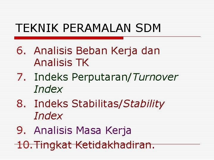 TEKNIK PERAMALAN SDM 6. Analisis Beban Kerja dan Analisis TK 7. Indeks Perputaran/Turnover Index