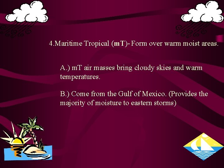 4. Maritime Tropical (m. T)- Form over warm moist areas. A. ) m. T