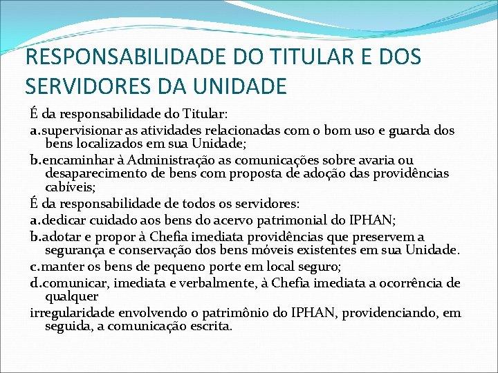 RESPONSABILIDADE DO TITULAR E DOS SERVIDORES DA UNIDADE É da responsabilidade do Titular: a.