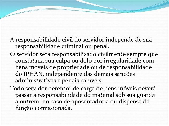 A responsabilidade civil do servidor independe de sua responsabilidade criminal ou penal. O servidor