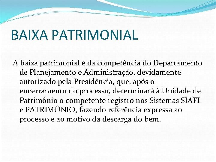 BAIXA PATRIMONIAL A baixa patrimonial é da competência do Departamento de Planejamento e Administração,