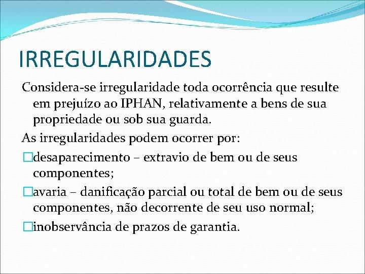 IRREGULARIDADES Considera-se irregularidade toda ocorrência que resulte em prejuízo ao IPHAN, relativamente a bens