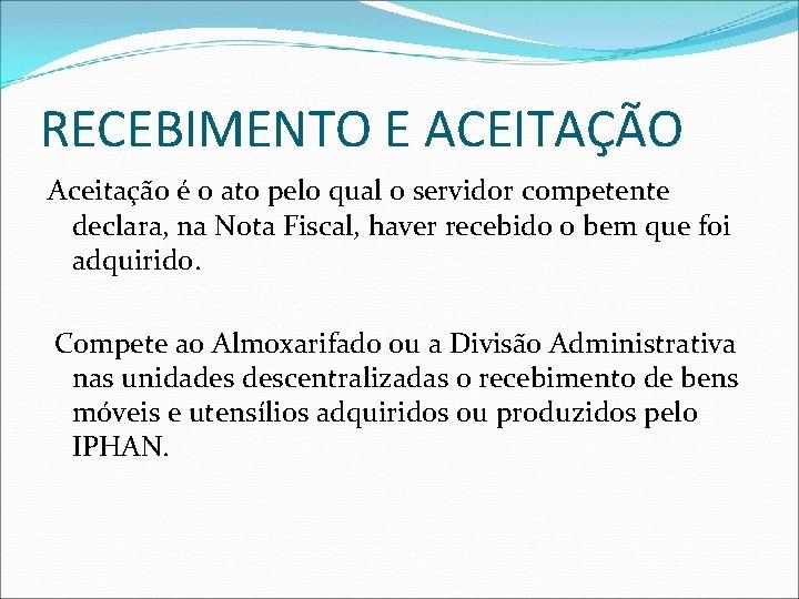 RECEBIMENTO E ACEITAÇÃO Aceitação é o ato pelo qual o servidor competente declara, na