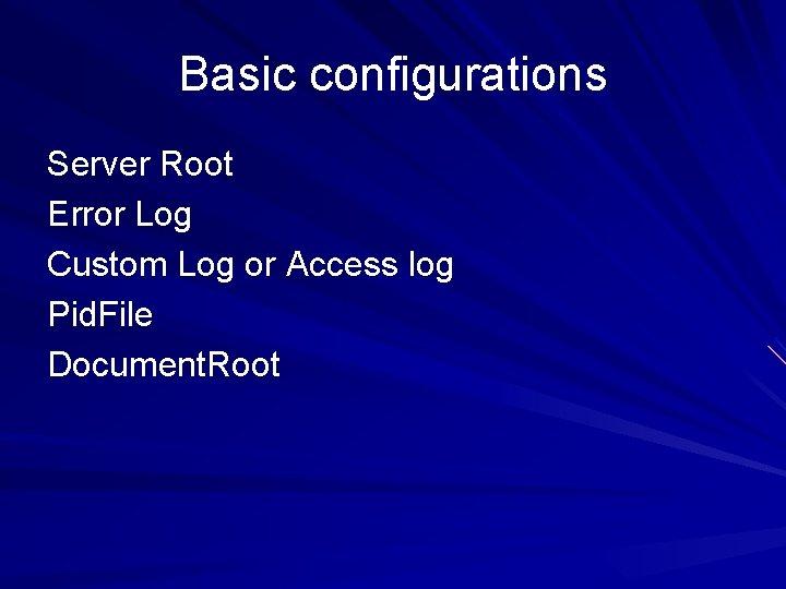 Basic configurations Server Root Error Log Custom Log or Access log Pid. File Document.