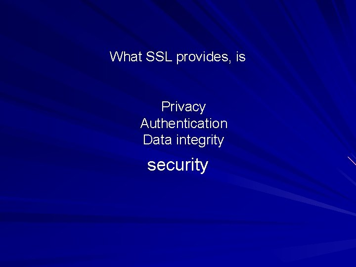 What SSL provides, is Privacy Authentication Data integrity security