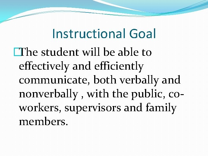 Instructional Goal �The student will be able to effectively and efficiently communicate, both verbally