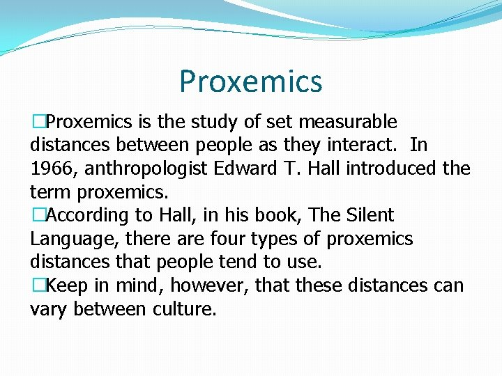 Proxemics �Proxemics is the study of set measurable distances between people as they interact.