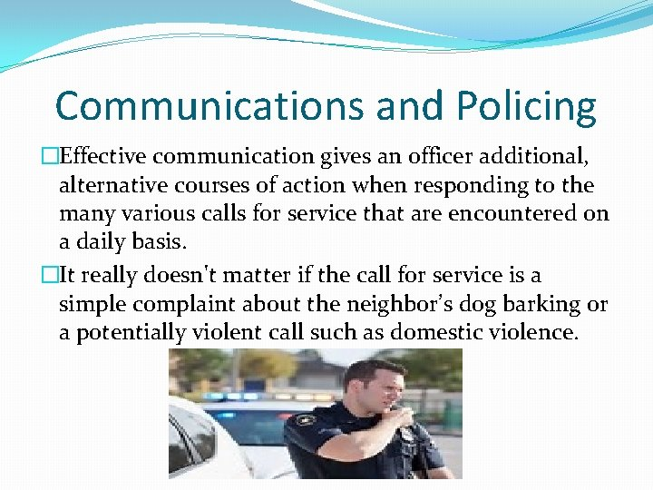 Communications and Policing �Effective communication gives an officer additional, alternative courses of action when