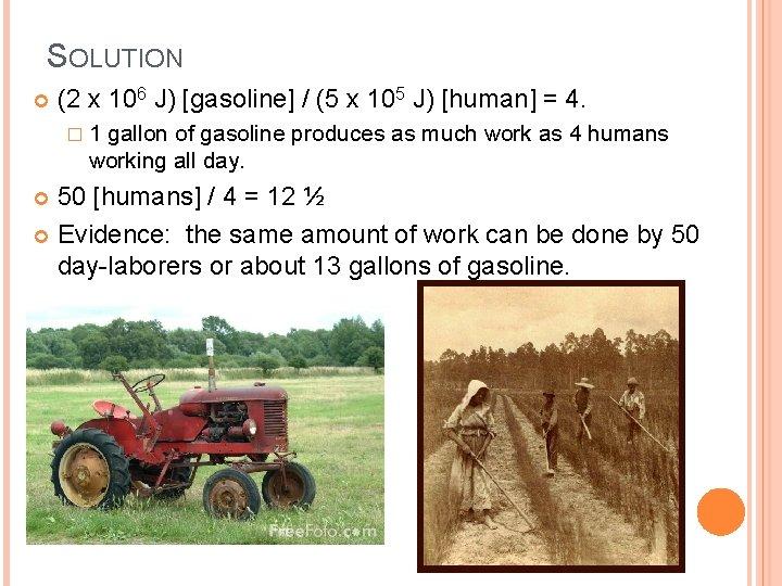 SOLUTION (2 x 106 J) [gasoline] / (5 x 105 J) [human] = 4.
