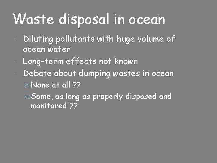 Waste disposal in ocean Diluting pollutants with huge volume of ocean water Long-term effects