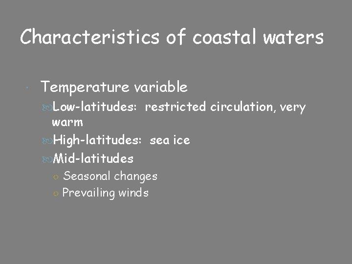 Characteristics of coastal waters Temperature variable Low-latitudes: restricted circulation, very warm High-latitudes: sea ice
