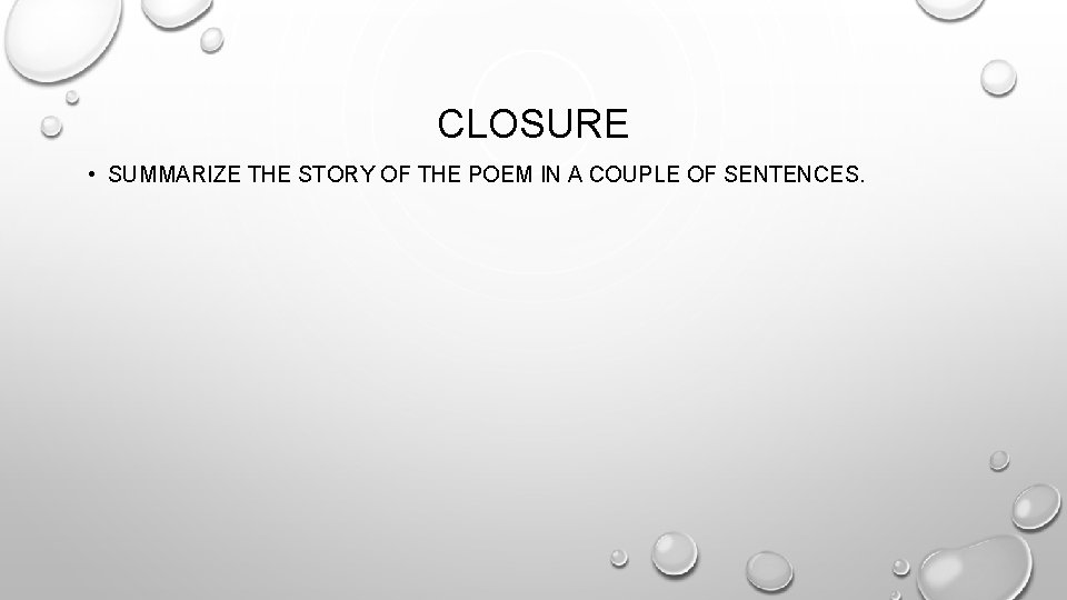 CLOSURE • SUMMARIZE THE STORY OF THE POEM IN A COUPLE OF SENTENCES.