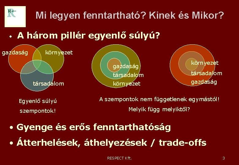 Mi legyen fenntartható? Kinek és Mikor? • A három pillér egyenlő súlyú? gazdaság környezet