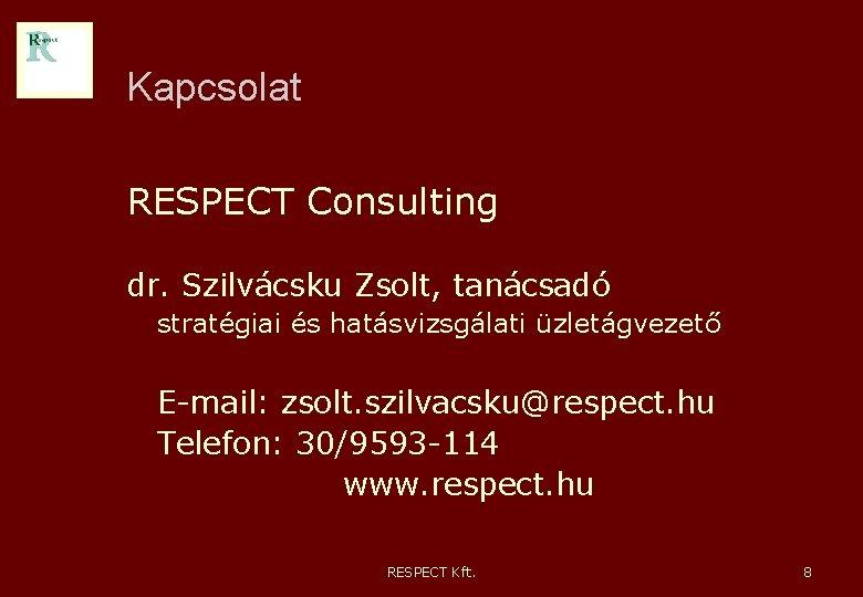 Kapcsolat RESPECT Consulting dr. Szilvácsku Zsolt, tanácsadó stratégiai és hatásvizsgálati üzletágvezető E-mail: zsolt. szilvacsku@respect.