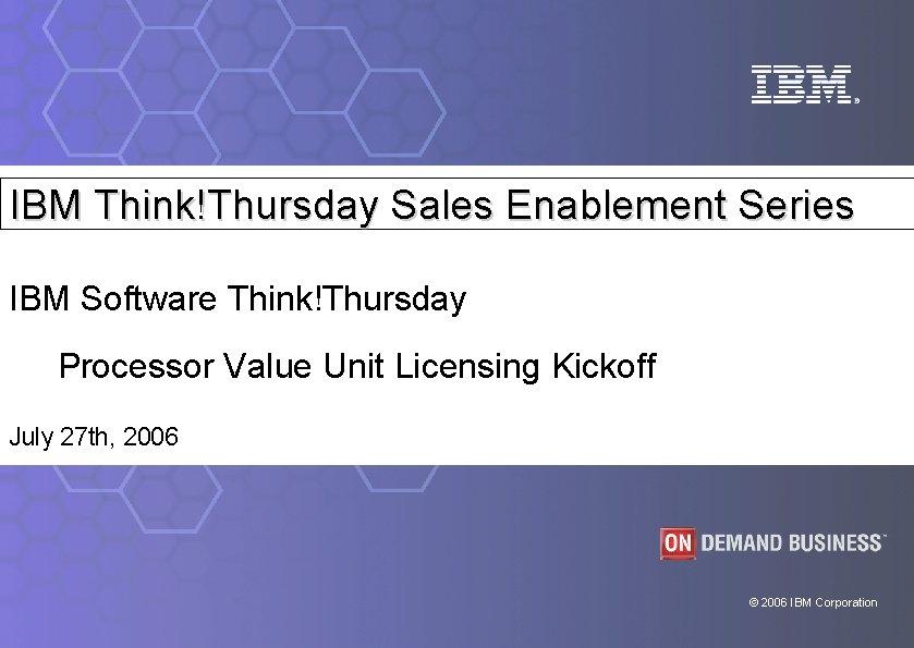 IBM Think!Thursday Sales Enablement Series IBM Software Think!Thursday Processor Value Unit Licensing Kickoff July