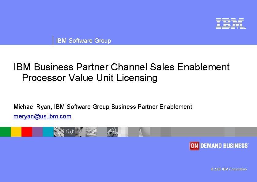 ® IBM Software Group IBM Business Partner Channel Sales Enablement Processor Value Unit Licensing