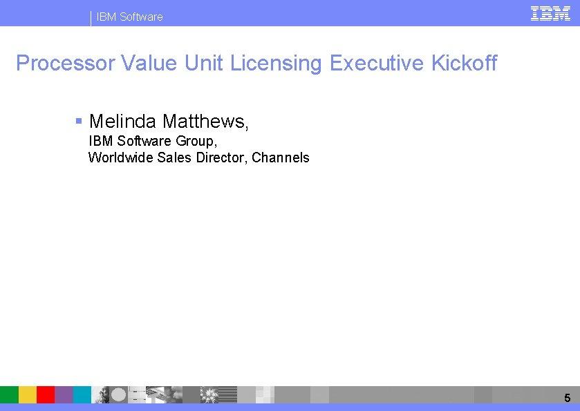 IBM Software Processor Value Unit Licensing Executive Kickoff § Melinda Matthews, IBM Software Group,