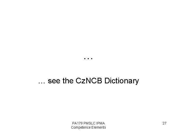 … … see the Cz. NCB Dictionary PA 179 PMSLC IPMA Competence Elements 27