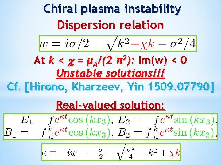 Chiral plasma instability Dispersion relation At k < = μA/(2 π2): Im(w) < 0