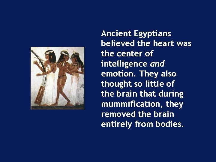 Ancient Egyptians believed the heart was the center of intelligence and emotion. They also