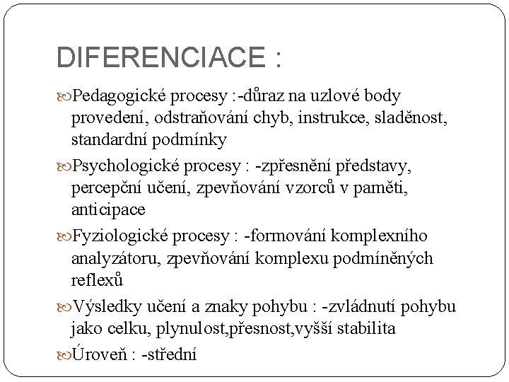 DIFERENCIACE : Pedagogické procesy : -důraz na uzlové body provedení, odstraňování chyb, instrukce, sladěnost,