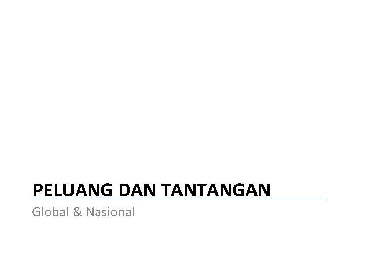 PELUANG DAN TANTANGAN Global & Nasional