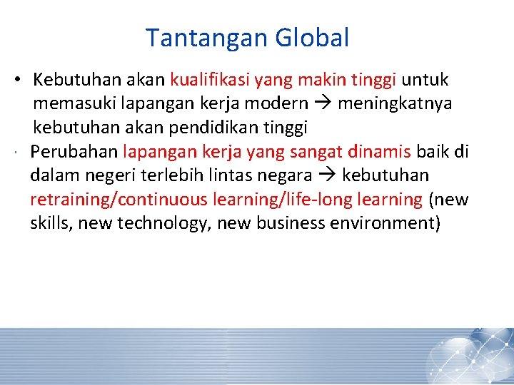 Tantangan Global • Kebutuhan akan kualifikasi yang makin tinggi untuk memasuki lapangan kerja modern