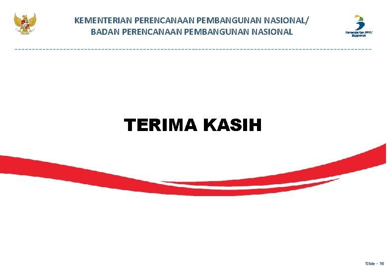 KEMENTERIAN PERENCANAAN PEMBANGUNAN NASIONAL/ BADAN PERENCANAAN PEMBANGUNAN NASIONAL TERIMA KASIH Slide - 16