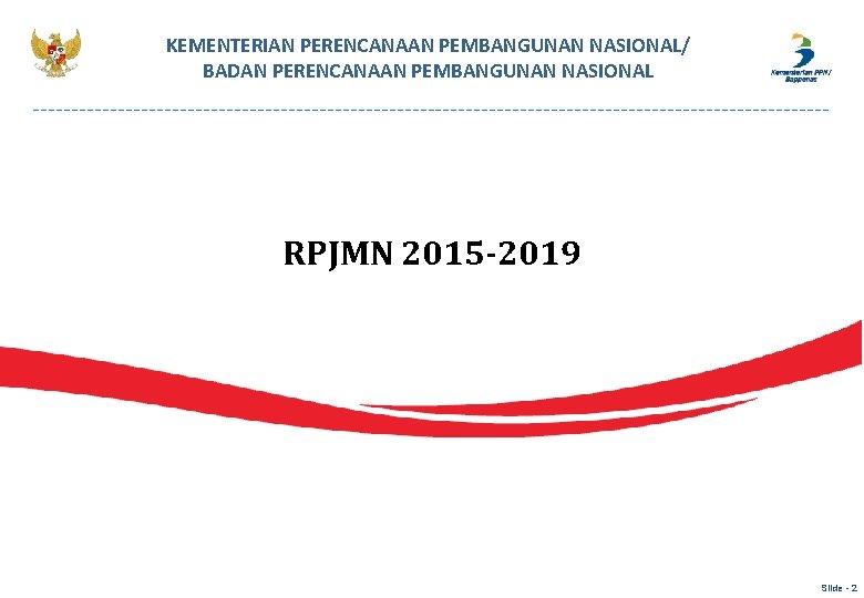 KEMENTERIAN PERENCANAAN PEMBANGUNAN NASIONAL/ BADAN PERENCANAAN PEMBANGUNAN NASIONAL RPJMN 2015 -2019 Slide - 2