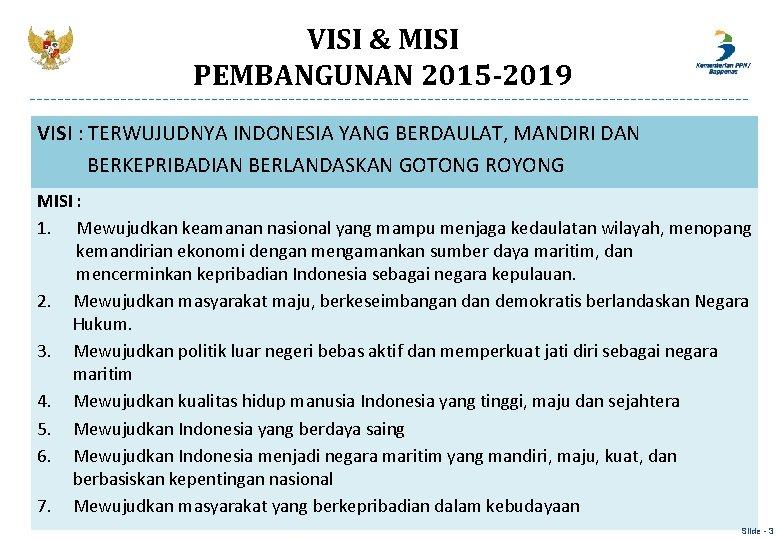 VISI & MISI PEMBANGUNAN 2015 -2019 VISI : TERWUJUDNYA INDONESIA YANG BERDAULAT, MANDIRI DAN