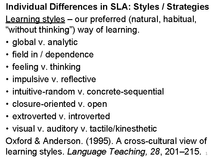 Individual Differences in SLA: Styles / Strategies Learning styles – our preferred (natural, habitual,