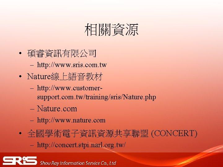 相關資源 • 碩睿資訊有限公司 – http: //www. sris. com. tw • Nature線上語音教材 – http: //www.