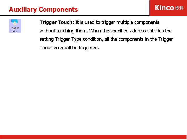 Auxiliary Components Trigger Touch: It is used to trigger multiple components without touching them.