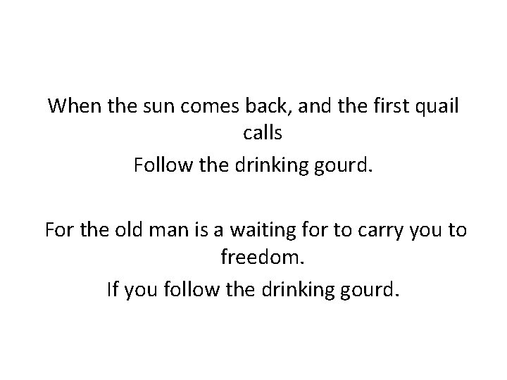 When the sun comes back, and the first quail calls Follow the drinking gourd.
