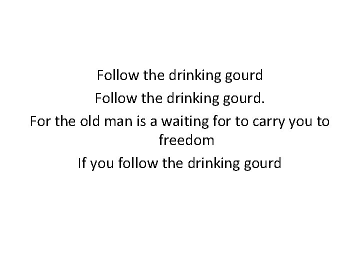 Follow the drinking gourd. For the old man is a waiting for to carry