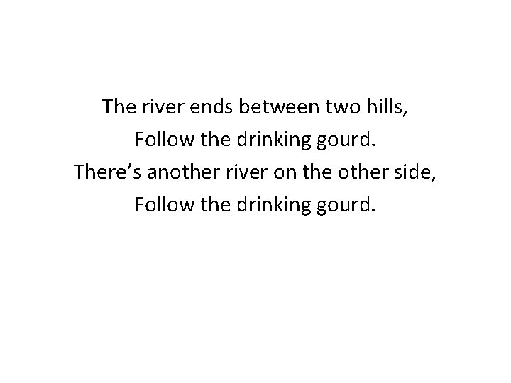 The river ends between two hills, Follow the drinking gourd. There's another river on
