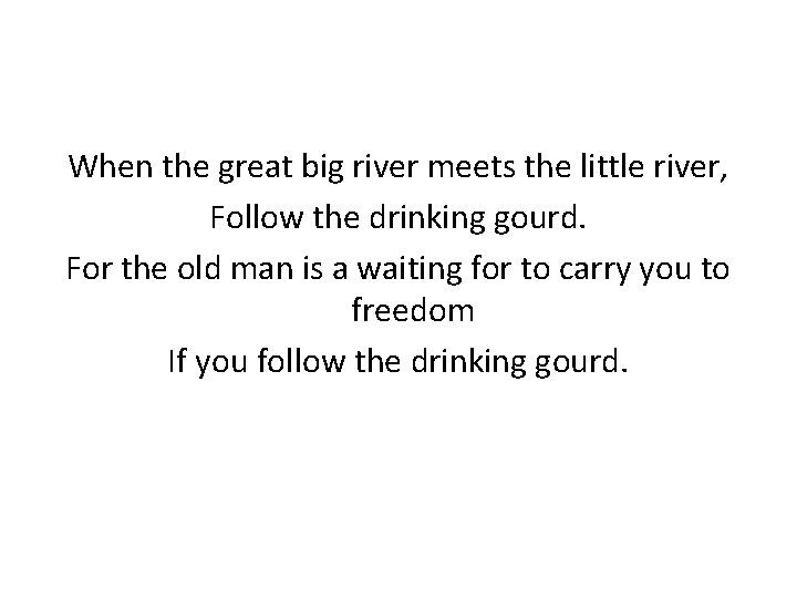 When the great big river meets the little river, Follow the drinking gourd. For