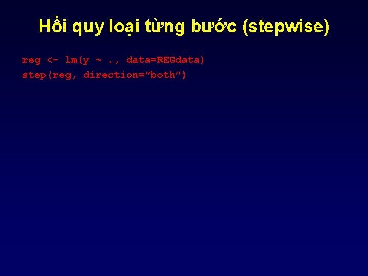 "Hồi quy loại từng bước (stepwise) reg <- lm(y ~. , data=REGdata) step(reg, direction=""both"")"