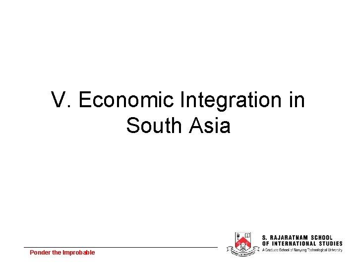 V. Economic Integration in South Asia Ponder the Improbable