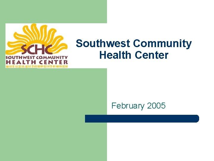 Southwest Community Health Center February 2005