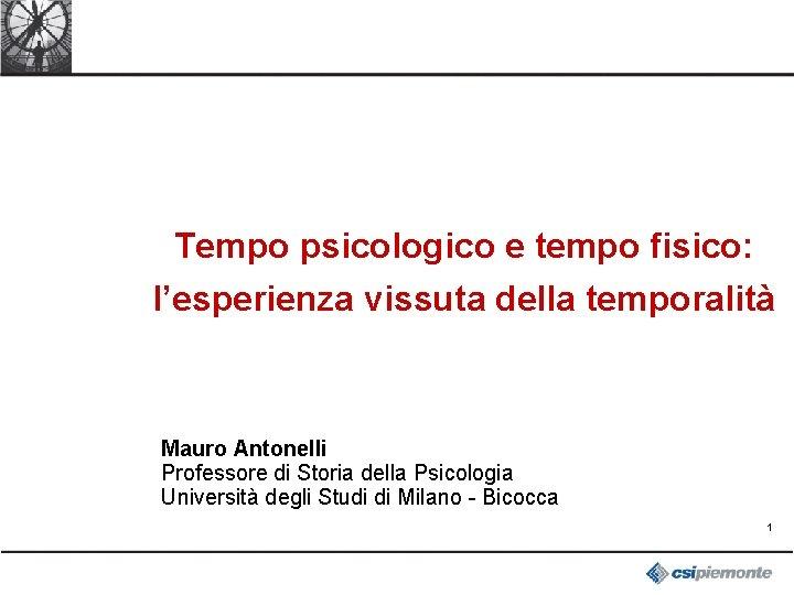 Tempo psicologico e tempo fisico: l'esperienza vissuta della temporalità Mauro Antonelli Professore di Storia