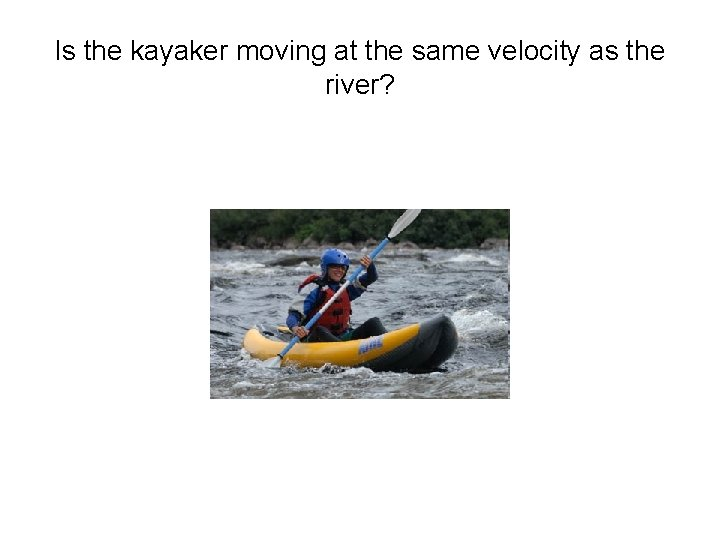 Is the kayaker moving at the same velocity as the river?