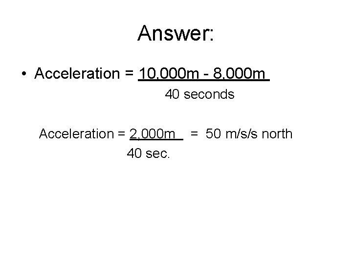 Answer: • Acceleration = 10, 000 m - 8, 000 m 40 seconds Acceleration